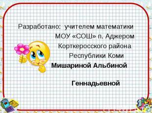 Разработано: учителем математики МОУ «СОШ» п. Аджером Корткеросского района Респ