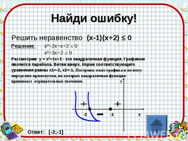 Найди ошибку! Решить неравенство (х-1)(х+2) ≤ 0 Решение: х²+2х+х+2 ≤ 0 х²+3х+2 ≤ 0 Рассмотрим у = х²+3х+2 - это квадратичная функция. Графиком является парабола. Ветви вверх. Корни соответствующего уравнения равны х1=-2, х2=-1. Построим эскиз график…