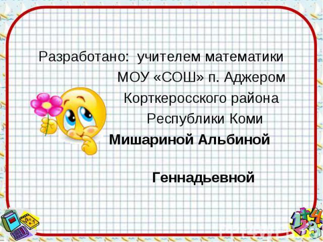 Разработано: учителем математики МОУ «СОШ» п. Аджером Корткеросского района Республики Коми Мишариной Альбиной Геннадьевной