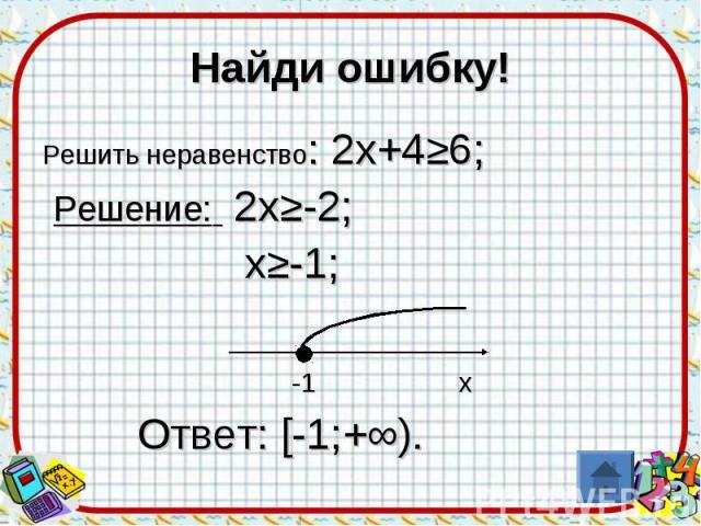 Найди ошибку! Решить неравенство: 2х+4≥6; Решение: 2х≥-2; х≥-1; -1 х Ответ: [-1;+∞).