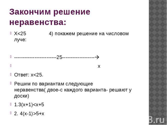 Закончим решение неравенства: Х<25 4) покажем решение на числовом луче: -------------------------25------------------- х Ответ: х<25. Решим по вариантам следующие неравенства( двое-с каждого варианта- решают у доски) 1.3(х+1)<х+5 2. 4(х-1)>5+х