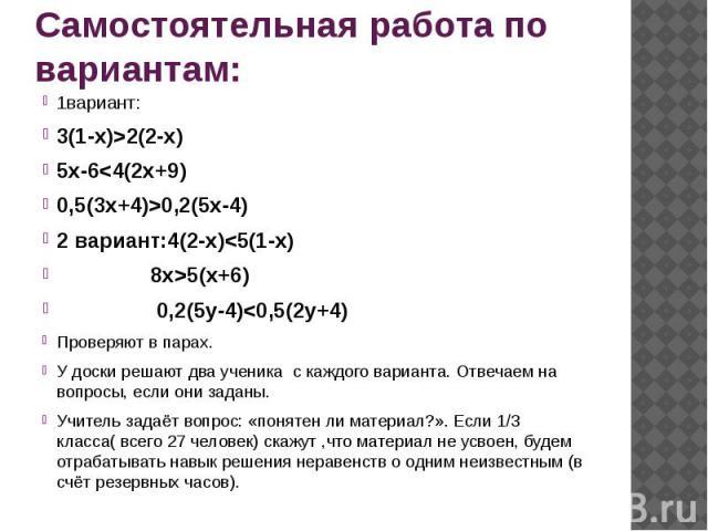 Самостоятельная работа по вариантам: 1вариант: 3(1-х)>2(2-х) 5х-6<4(2х+9) 0,5(3х+4)>0,2(5х-4) 2 вариант:4(2-х)<5(1-х) 8х>5(х+6) 0,2(5у-4)<0,5(2у+4) Проверяют в парах. У доски решают два ученика с каждого варианта. Отвечаем на вопро…