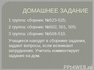 ДОМАШНЕЕ ЗАДАНИЕ 1 группа: сборник: №523-525; 2 группа: сборник: №502, 501, 505;