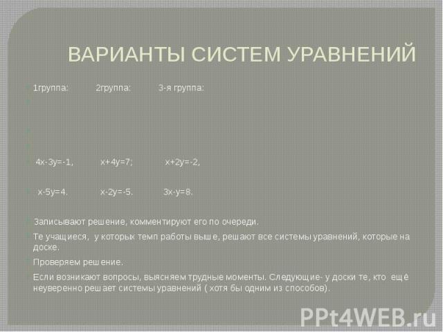 ВАРИАНТЫ СИСТЕМ УРАВНЕНИЙ 1группа: 2группа: 3-я группа: 4х-3у=-1, х+4у=7; х+2у=-2, х-5у=4. х-2у=-5. 3х-у=8. Записывают решение, комментируют его по очереди. Те учащиеся, у которых темп работы выше, решают все системы уравнений, которые на доске. Про…