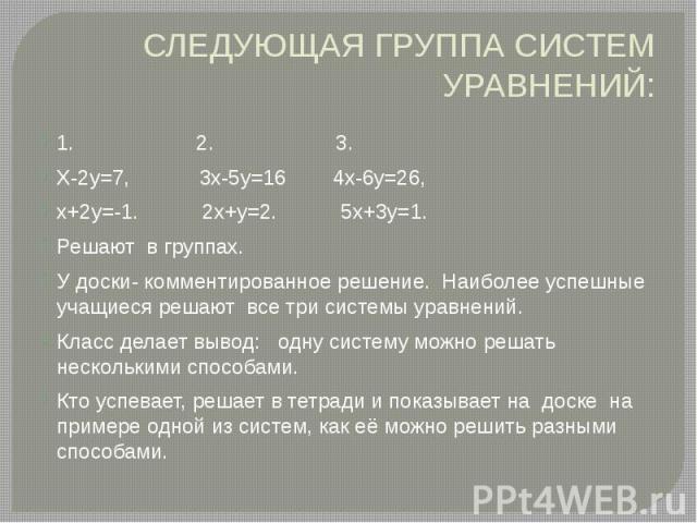 СЛЕДУЮЩАЯ ГРУППА СИСТЕМ УРАВНЕНИЙ: 1. 2. 3. Х-2у=7, 3х-5у=16 4х-6у=26, х+2у=-1. 2х+у=2. 5х+3у=1. Решают в группах. У доски- комментированное решение. Наиболее успешные учащиеся решают все три системы уравнений. Класс делает вывод: одну систему можно…
