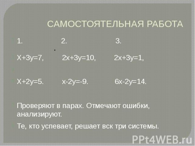 САМОСТОЯТЕЛЬНАЯ РАБОТА 1. 2. 3. Х+3у=7, 2х+3у=10, 2х+3у=1, Х+2у=5. х-2у=-9. 6х-2у=14. Проверяют в парах. Отмечают ошибки, анализируют. Те, кто успевает, решает вск три системы.