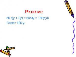 Решение: 60 •(у + 2у) = 60•3у = 180у(л) Ответ: 180 у.