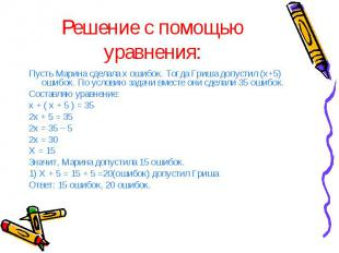 Решение с помощью уравнения: Пусть Марина сделала х ошибок. Тогда Гриша допустил