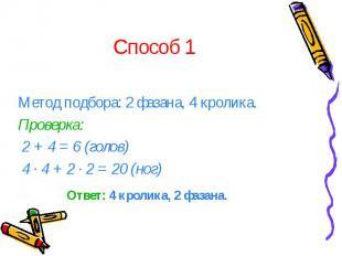 Способ 1 Метод подбора: 2 фазана, 4 кролика. Проверка: 2 + 4 = 6 (голов) 4 · 4 +