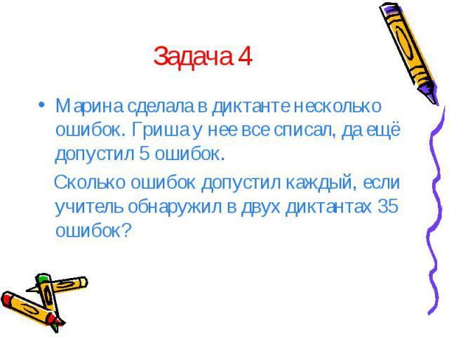 Задача 4 Марина сделала в диктанте несколько ошибок. Гриша у нее все списал, да ещё допустил 5 ошибок. Сколько ошибок допустил каждый, если учитель обнаружил в двух диктантах 35 ошибок?
