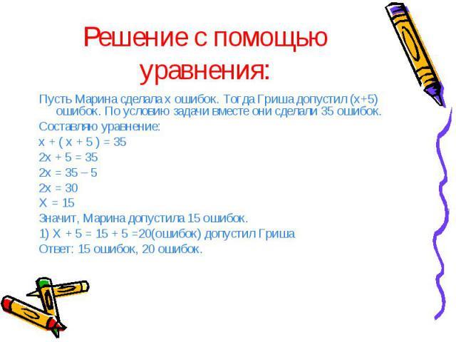 Решение с помощью уравнения: Пусть Марина сделала х ошибок. Тогда Гриша допустил (х+5) ошибок. По условию задачи вместе они сделали 35 ошибок. Составляю уравнение: х + ( х + 5 ) = 35 2х + 5 = 35 2х = 35 – 5 2х = 30 Х = 15 Значит, Марина допустила 15…