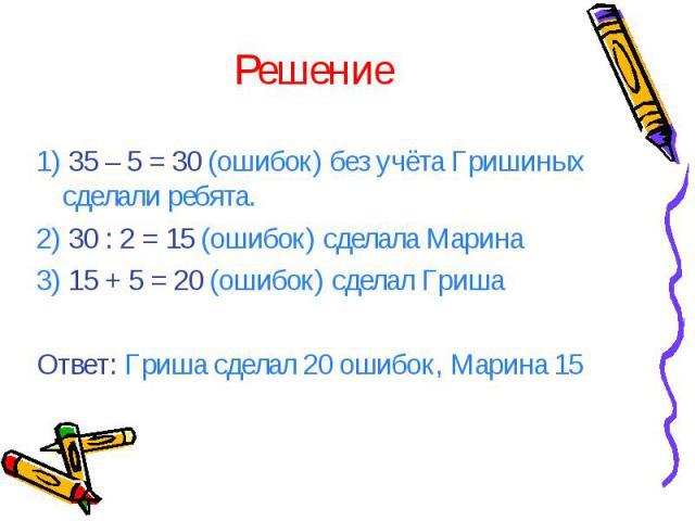 Решение 1) 35 – 5 = 30 (ошибок) без учёта Гришиных сделали ребята. 2) 30 : 2 = 15 (ошибок) сделала Марина 3) 15 + 5 = 20 (ошибок) сделал Гриша Ответ: Гриша сделал 20 ошибок, Марина 15