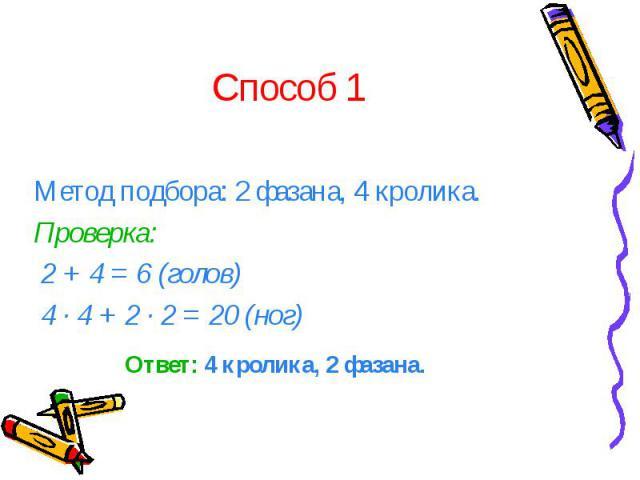 Способ 1 Метод подбора: 2 фазана, 4 кролика. Проверка: 2 + 4 = 6 (голов) 4 · 4 + 2 · 2 = 20 (ног)