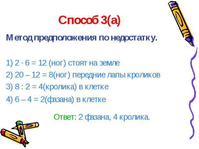 Способ 3(а) Метод предположения по недостатку. 1) 2 · 6 = 12 (ног) стоят на земле 2) 20 – 12 = 8(ног) передние лапы кроликов 3) 8 : 2 = 4(кролика) в клетке 4) 6 – 4 = 2(фазана) в клетке