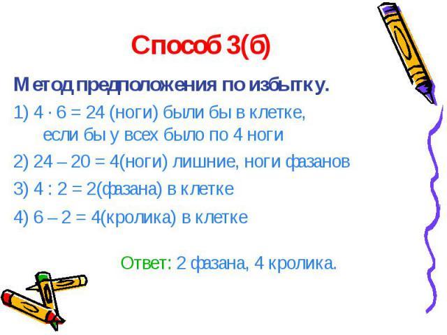 Способ 3(б) Метод предположения по избытку. 1) 4 · 6 = 24 (ноги) были бы в клетке, если бы у всех было по 4 ноги 2) 24 – 20 = 4(ноги) лишние, ноги фазанов 3) 4 : 2 = 2(фазана) в клетке 4) 6 – 2 = 4(кролика) в клетке