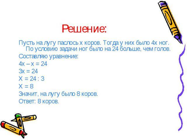 Решение: Пусть на лугу паслось х коров. Тогда у них было 4х ног. По условию задачи ног было на 24 больше, чем голов. Составляю уравнение: 4х – х = 24 3х = 24 Х = 24 : 3 Х = 8 Значит, на лугу было 8 коров. Ответ: 8 коров.