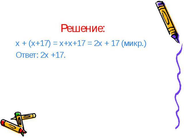 Решение: х + (х+17) = х+х+17 = 2х + 17 (микр.) Ответ: 2х +17.