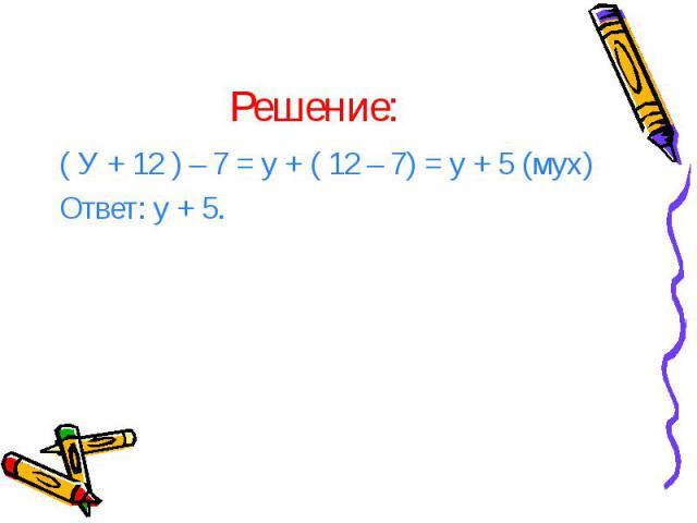 Решение: ( У + 12 ) – 7 = у + ( 12 – 7) = у + 5 (мух) Ответ: у + 5.