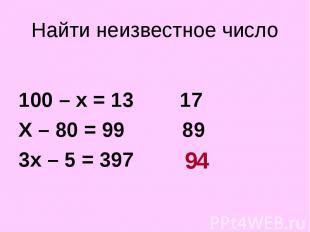 100 – х = 13 17 Х – 80 = 99 89 3х – 5 = 397 ?