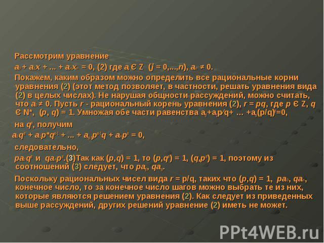 Рассмотрим уравнение Рассмотрим уравнение a0 + a1x + ... + anxn = 0, (2) где aj Є Z (j = 0,...,n), an ≠ 0. Покажем, каким образом можно определить все рациональные корни уравнения (2) (этот метод позволяет, в частности, решать уравнения вида (2) в ц…