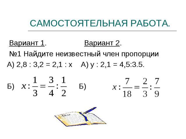 Вариант 1. Вариант 2. Вариант 1. Вариант 2. №1 Найдите неизвестный член пропорции А) 2,8 : 3,2 = 2,1 : х А) у : 2,1 = 4,5:3.5. Б) Б)