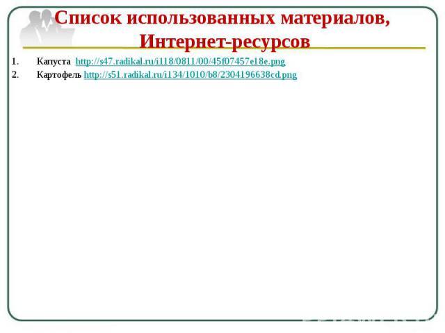 Список использованных материалов, Интернет-ресурсов Капуста http://s47.radikal.ru/i118/0811/00/45f07457e18e.png Картофель http://s51.radikal.ru/i134/1010/b8/2304196638cd.png