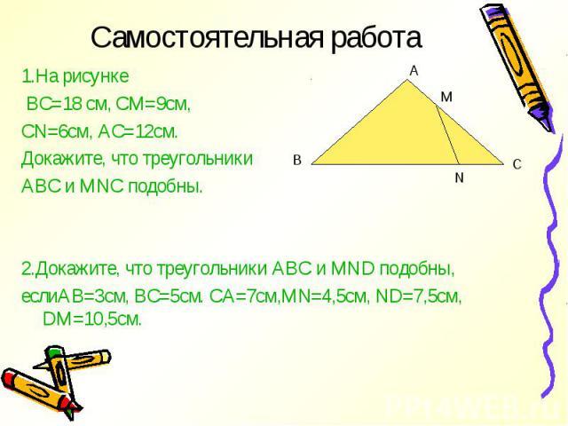 1.На рисунке 1.На рисунке ВС=18 см, СМ=9см, CN=6см, АС=12см. Докажите, что треугольники АВС и MNC подобны. 2.Докажите, что треугольники АВС и MND подобны, еслиАВ=3см, ВС=5см. СА=7см,MN=4,5см, ND=7,5см, DM=10,5см.