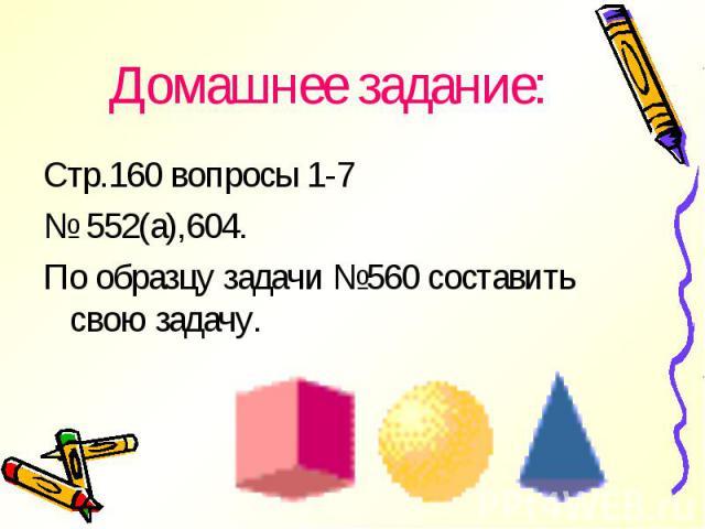 Стр.160 вопросы 1-7 Стр.160 вопросы 1-7 № 552(а),604. По образцу задачи №560 составить свою задачу.