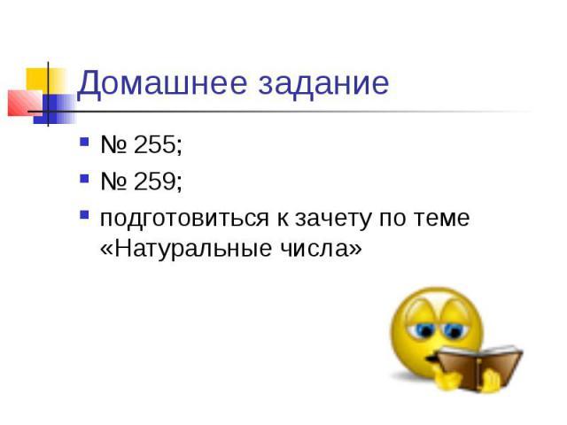 Домашнее задание № 255; № 259; подготовиться к зачету по теме «Натуральные числа»