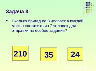 Сколько бригад по 3 человек в каждой можно составить из 7 человек для отправки н