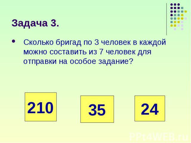 Сколько бригад по 3 человек в каждой можно составить из 7 человек для отправки на особое задание? Сколько бригад по 3 человек в каждой можно составить из 7 человек для отправки на особое задание?