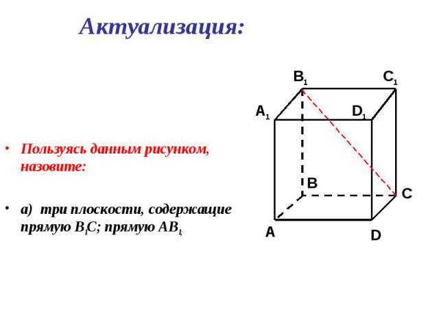 Пользуясь данным рисунком, назовите: Пользуясь данным рисунком, назовите: а) три плоскости, содержащие прямую В1С; прямую АВ1;