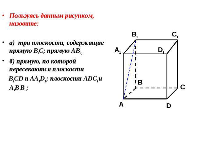 Пользуясь данным рисунком, назовите: Пользуясь данным рисунком, назовите: а) три плоскости, содержащие прямую В1С; прямую АВ1; б) прямую, по которой пересекаются плоскости B1CD и AA1D1 ; плоскости ADC1 и A1B1B ;