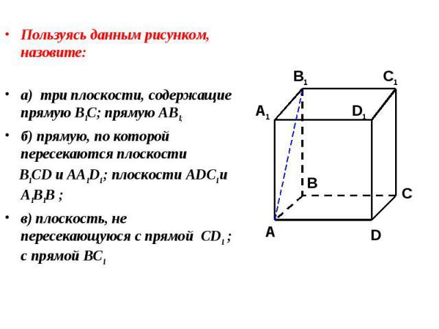 Пользуясь данным рисунком, назовите: Пользуясь данным рисунком, назовите: а) три плоскости, содержащие прямую В1С; прямую АВ1; б) прямую, по которой пересекаются плоскости B1CD и AA1D1 ; плоскости ADC1 и A1B1B ; в) плоскость, не пересекающуюся с пря…