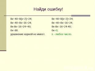 Найди ошибку! 8х+40=8(х+2)+24; 8х+40=8х+16+24; 8х-8х=16+24+40; 0х=80. уравнение