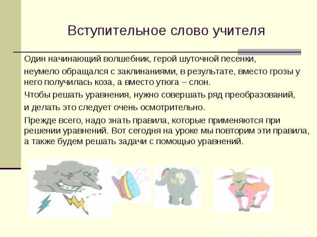 Вступительное слово учителя Один начинающий волшебник, герой шуточной песенки, неумело обращался с заклинаниями, в результате, вместо грозы у него получилась коза, а вместо утюга – слон. Чтобы решать уравнения, нужно совершать ряд преобразований, и …