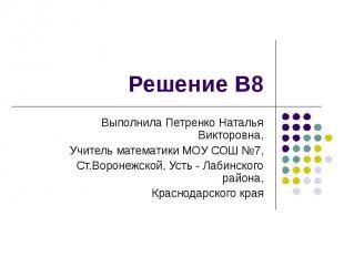 Решение В8 Выполнила Петренко Наталья Викторовна, Учитель математики МОУ СОШ №7,