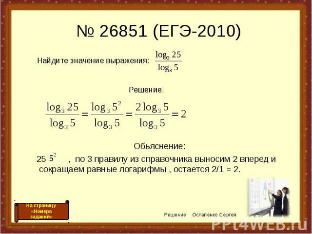 Обьяснение: Обьяснение: 25 = , по 3 правилу из справочника выносим 2 вперед и сокращаем равные логарифмы , остается 2/1 = 2.
