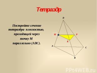 Тетраэдр Постройте сечение тетраэдра плоскостью, проходящей через точку М паралл