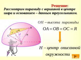 Рассмотрим пирамиду с вершиной в центре шара и основанием – данным треугольником
