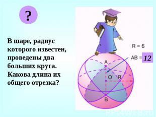 В шаре, радиус которого известен, проведены два больших круга. Какова длина их о