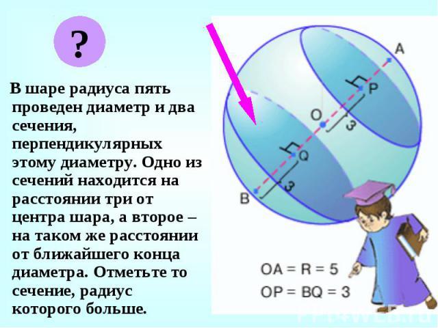 В шаре радиуса пять проведен диаметр и два сечения, перпендикулярных этому диаметру. Одно из сечений находится на расстоянии три от центра шара, а второе – на таком же расстоянии от ближайшего конца диаметра. Отметьте то сечение, радиус которого бол…