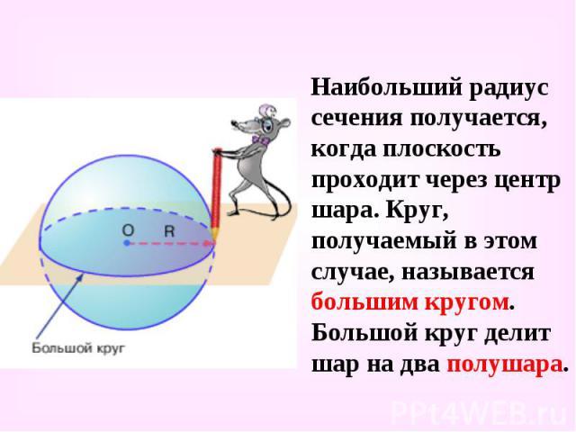 Наибольший радиус сечения получается, когда плоскость проходит через центр шара. Круг, получаемый в этом случае, называется большим кругом. Большой круг делит шар на два полушара. Наибольший радиус сечения получается, когда плоскость проходит через …