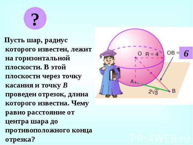 Пусть шар, радиус которого известен, лежит на горизонтальной плоскости. В этой плоскости через точку касания и точку В проведен отрезок, длина которого известна. Чему равно расстояние от центра шара до противоположного конца отрезка? Пусть шар, ради…