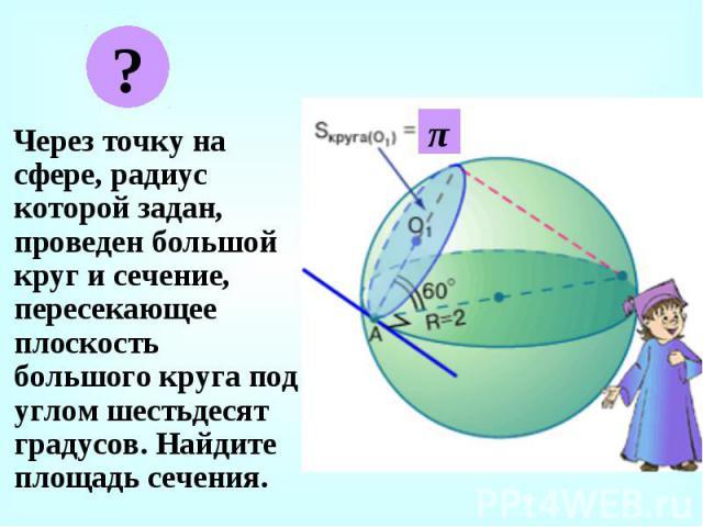 Через точку на сфере, радиус которой задан, проведен большой круг и сечение, пересекающее плоскость большого круга под углом шестьдесят градусов. Найдите площадь сечения. Через точку на сфере, радиус которой задан, проведен большой круг и сечение, п…