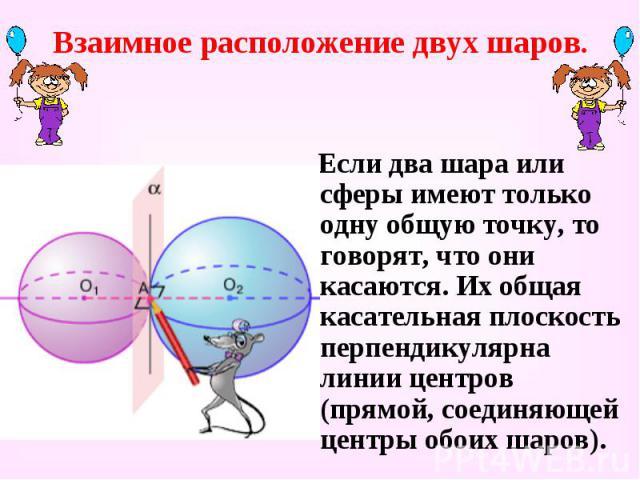 Взаимное расположение двух шаров. Если два шара или сферы имеют только одну общую точку, то говорят, что они касаются. Их общая касательная плоскость перпендикулярна линии центров (прямой, соединяющей центры обоих шаров).