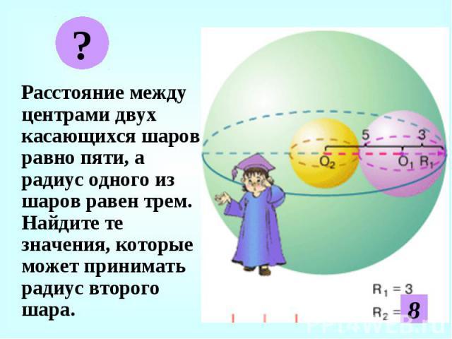 Расстояние между центрами двух касающихся шаров равно пяти, а радиус одного из шаров равен трем. Найдите те значения, которые может принимать радиус второго шара. Расстояние между центрами двух касающихся шаров равно пяти, а радиус одного из шаров р…