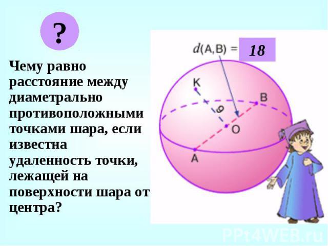 Чему равно расстояние между диаметрально противоположными точками шара, если известна удаленность точки, лежащей на поверхности шара от центра? Чему равно расстояние между диаметрально противоположными точками шара, если известна удаленность точки, …