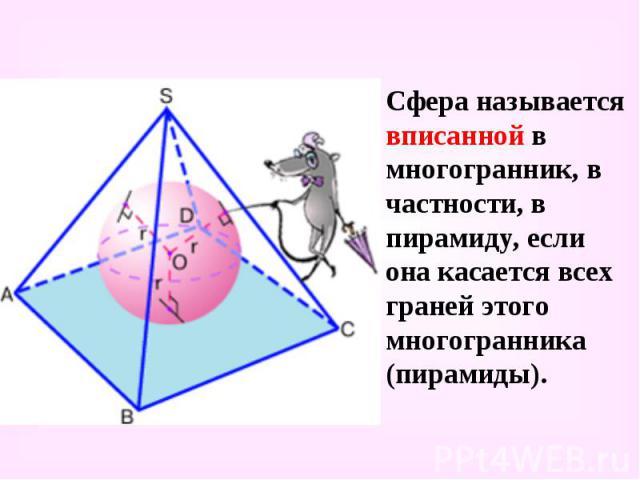 Сфера называется вписанной в многогранник, в частности, в пирамиду, если она касается всех граней этого многогранника (пирамиды). Сфера называется вписанной в многогранник, в частности, в пирамиду, если она касается всех граней этого многогранника (…