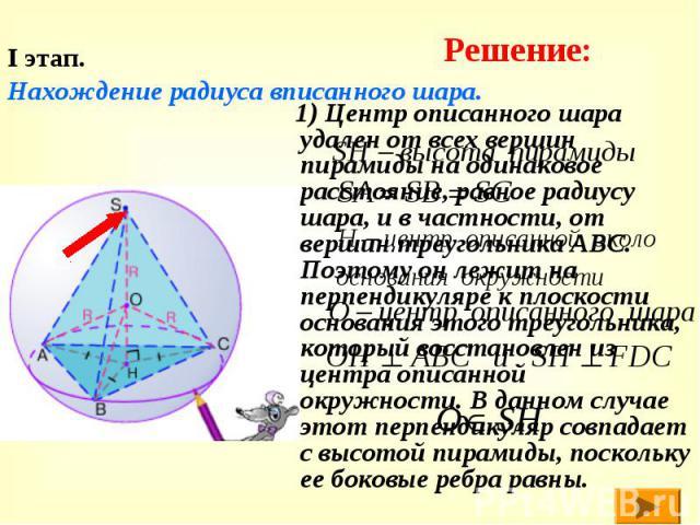 I этап. Нахождение радиуса вписанного шара. 1) Центр описанного шара удален от всех вершин пирамиды на одинаковое расстояние, равное радиусу шара, и в частности, от вершин треугольника АВС. Поэтому он лежит на перпендикуляре к плоскости основания эт…